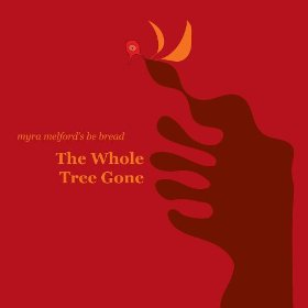 Myra Melford's Be Bread, The Whole Tree Gone
